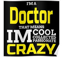 I'M A DOCTOR THAT MEANS IM CRAZY Poster