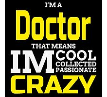 I'M A DOCTOR THAT MEANS IM CRAZY Photographic Print