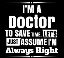 I'M A DOCTOR TO SAVE TIME, LET'S JUST ASSUME I'M ALWAYS RIGHT by yuantees