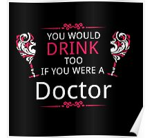 YOU WOULD DRINK TOO IF YOU WERE A DOCTOR Poster