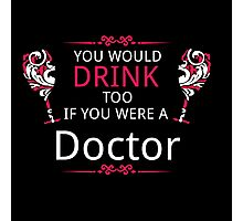YOU WOULD DRINK TOO IF YOU WERE A DOCTOR Photographic Print