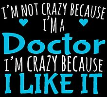 I'M NOT CRAZY BECAUSE I'M A DOCTOR I'M CRAZY BECAUSE I LIKE IT by yuantees