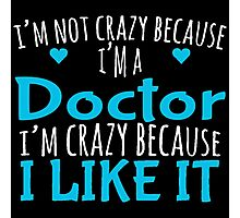 I'M NOT CRAZY BECAUSE I'M A DOCTOR I'M CRAZY BECAUSE I LIKE IT Photographic Print