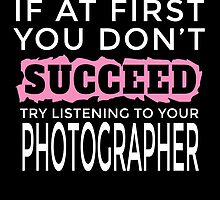 IF AT FIRST YOU DON'T SUCCEED TRY LISTENING TO YOUR PHOTOGRAPHER by dynamictees