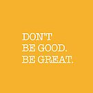 Don't Be Good. Be Great. by Mary Grekos