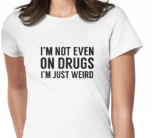 I'm Not Even On Drugs, I'm Just Weird Womens Fitted T-Shirt