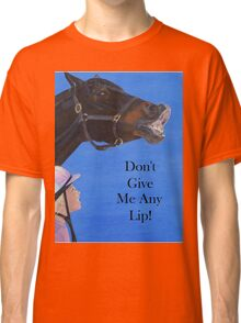 Don't Give Me Any Lip Hoodies and T-Shirts Classic T-Shirt