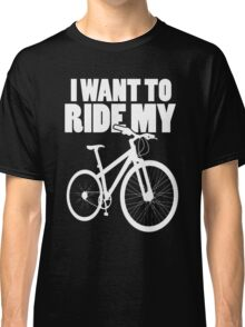 I want to ride... Classic T-Shirt
