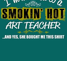 I'm Married To A Smokin' Hot Art Teacher .....And Yes, She Bought Me This Shirt by cutetees