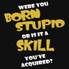 WERE YOU BORN STUPID... by mcdba