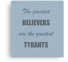 The greatest believers are the greatest tyrants Canvas Print