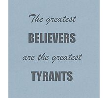The greatest believers are the greatest tyrants Photographic Print