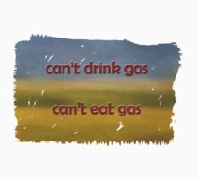 Cant drink gas, Cant eat gas tshirt by Su Walker