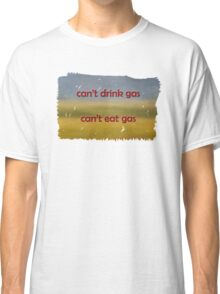 Cant drink gas, Cant eat gas tshirt Classic T-Shirt