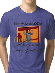 You have meddled with the primal forces of nature Tri-blend T-Shirt