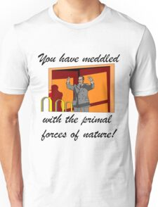 You have meddled with the primal forces of nature Unisex T-Shirt