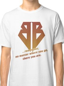 No matter where you go, there you are Classic T-Shirt