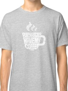 Bitch better have my coffee: White Classic T-Shirt