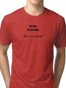 My Body.  My piercings.  You were saying? (for light colors & stickers) Tri-blend T-Shirt