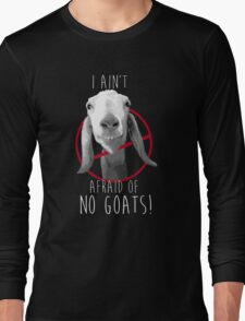 I Ain't Afraid of No Goats! Long Sleeve T-Shirt