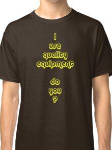 I Use Quality Equipment - Do You ? Classic T-Shirt