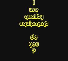 I Use Quality Equipment - Do You ? Unisex T-Shirt