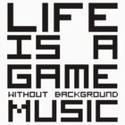 Life is a Game Without Background Music by NiteOwl