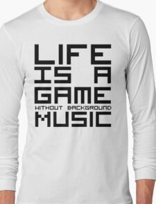 Life is a Game Without Background Music Long Sleeve T-Shirt