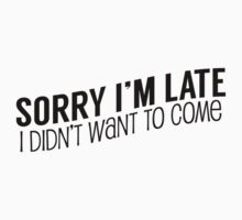 Sorry I'm Late, I Didn't Want To Come Kids Tee