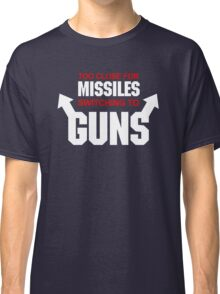 Too Close for Missiles, Switching to Guns Classic T-Shirt