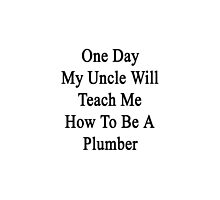 One Day My Uncle Will Teach Me How To Be A Plumber  by supernova23