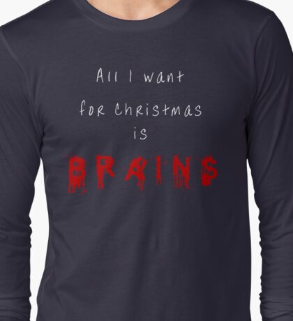 All I want for Christmas is BRAINS Long Sleeve T-Shirt