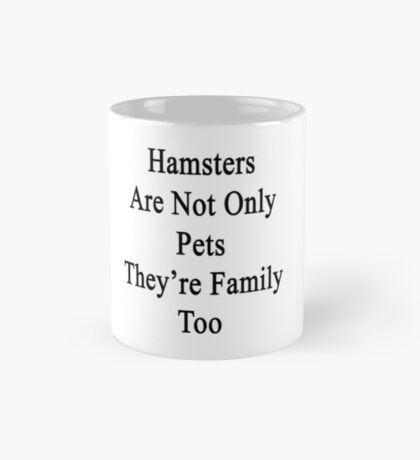 Hamsters Are Not Only Pets They're Family Too  Mug