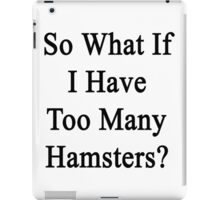 So What If I Have Too Many Hamsters?  iPad Case/Skin