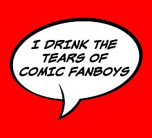I Drink The Tears of Comic Fanboys  - Speech Bubble Edition by FangirlFuel