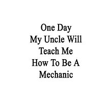 One Day My Uncle Will Teach Me How To Be A Mechanic  by supernova23