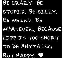 Be Crazy, Be Silly, Be Happy Photographic Print