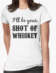 I'll Be Your Shot of Whiskey Womens Fitted T-Shirt