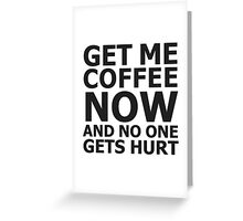 Get me coffee now and no one gets hurt Greeting Card