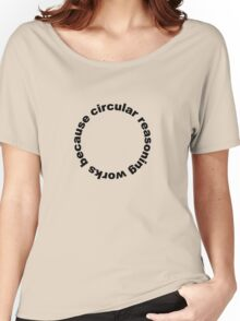 Circular reasoning works because Women's Relaxed Fit T-Shirt
