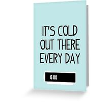It's cold out there every day Greeting Card