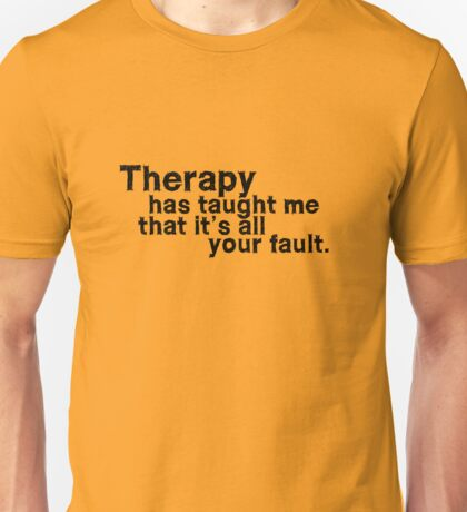 Therapy has taught me that it's all your fault. Unisex T-Shirt
