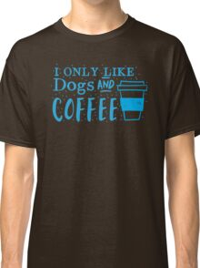 I only like dogs and COFFEE Classic T-Shirt