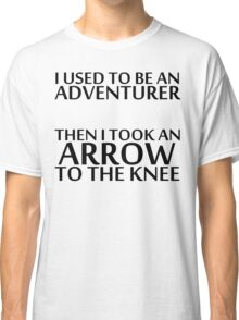 I Used to be an Adventurer, Then I took an Arrow to the Knee Classic T-Shirt