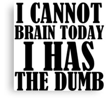 I CANNOT BRAIN TODAY I HAS THE DUMB Canvas Print