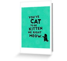 You've Cat to be Kitten me Right Meow Greeting Card