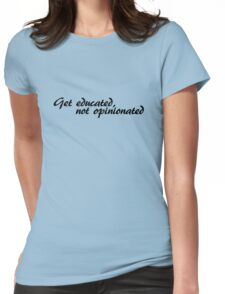 Get educated, not opinionated Womens Fitted T-Shirt