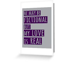 he may be fictional  but my love is real (1) Greeting Card