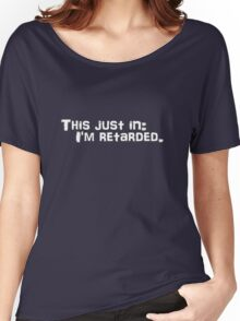 This just in: I'm retarded. Women's Relaxed Fit T-Shirt