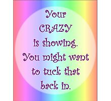 Your Crazy is Showing! Photographic Print
